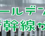GWゴールデンウィーク(4/27~5/6)も新幹線がお得!!